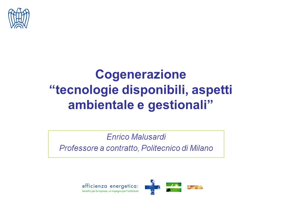 Cogenerazione tecnologie disponibili, aspetti ambientale e gestionali Enrico Malusardi Professore a contratto, Politecnico di Milano