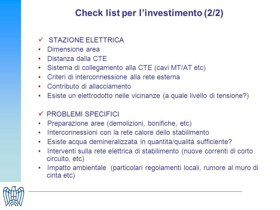 Check list per linvestimento (2/2) STAZIONE ELETTRICA Dimensione area Distanza dalla CTE Sistema di collegamento alla CTE (cavi MT/AT etc) Criteri di interconnessione alla rete esterna Contributo di allacciamento Esiste un elettrodotto nelle vicinanze (a quale livello di tensione?) PROBLEMI SPECIFICI PROBLEMI SPECIFICI Preparazione aree (demolizioni, bonifiche, etc) Interconnessioni con la rete calore dello stabilimento Esiste acqua demineralizzata in quantità/qualità sufficiente.