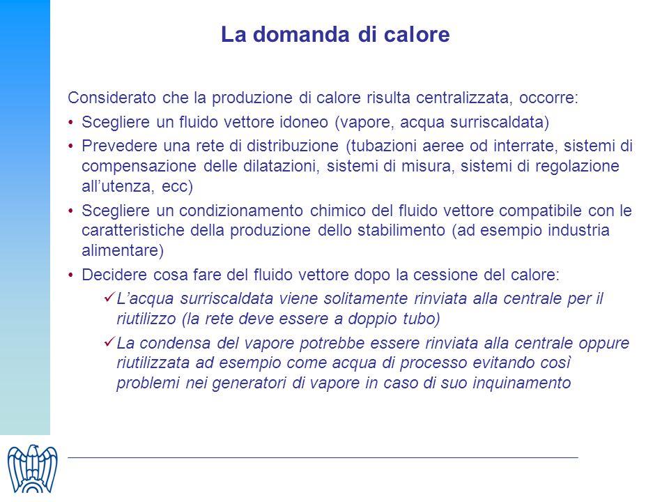La domanda di calore Considerato che la produzione di calore risulta centralizzata, occorre: Scegliere un fluido vettore idoneo (vapore, acqua surrisc