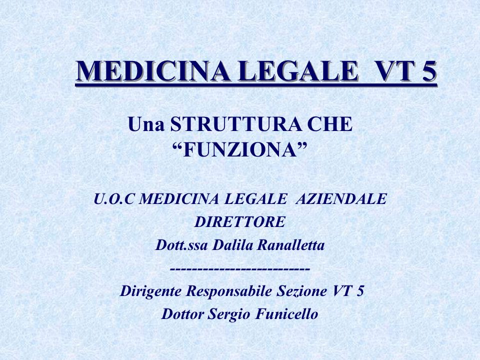 MEDICINA LEGALE VT 5 Una STRUTTURA CHE FUNZIONA U.O.C MEDICINA LEGALE AZIENDALE DIRETTORE Dott.ssa Dalila Ranalletta -------------------------- Dirigente Responsabile Sezione VT 5 Dottor Sergio Funicello