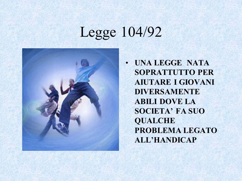 Legge 104/92 UNA LEGGE NATA SOPRATTUTTO PER AIUTARE I GIOVANI DIVERSAMENTE ABILI DOVE LA SOCIETA FA SUO QUALCHE PROBLEMA LEGATO ALLHANDICAP