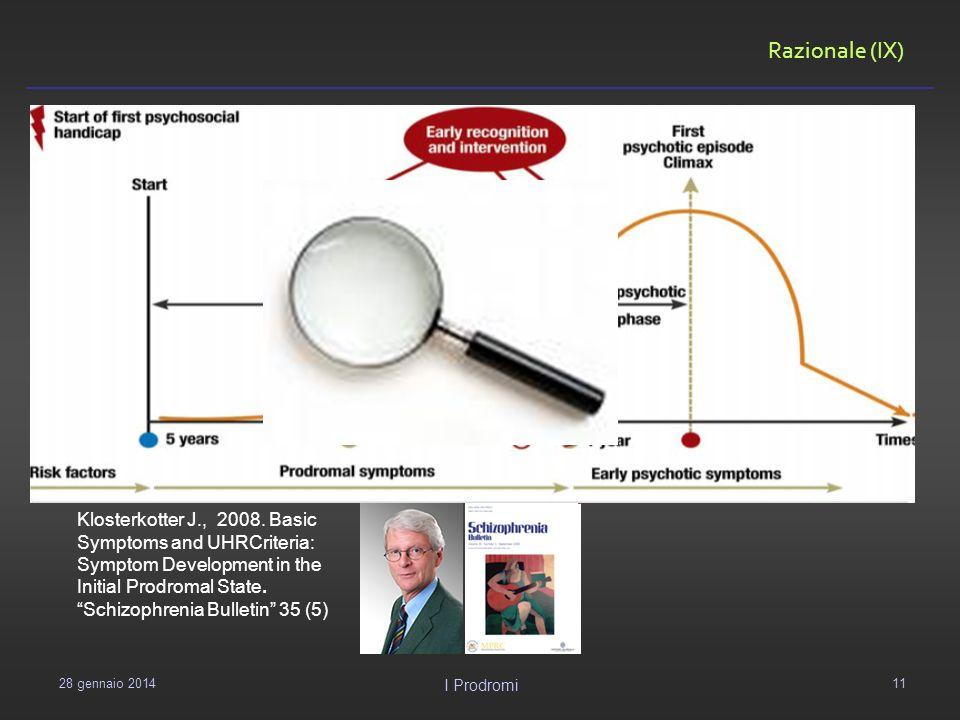Razionale (IX) 29 gennaio 2014 I Prodromi 11 Klosterkotter J., 2008. Basic Symptoms and UHRCriteria: Symptom Development in the Initial Prodromal Stat