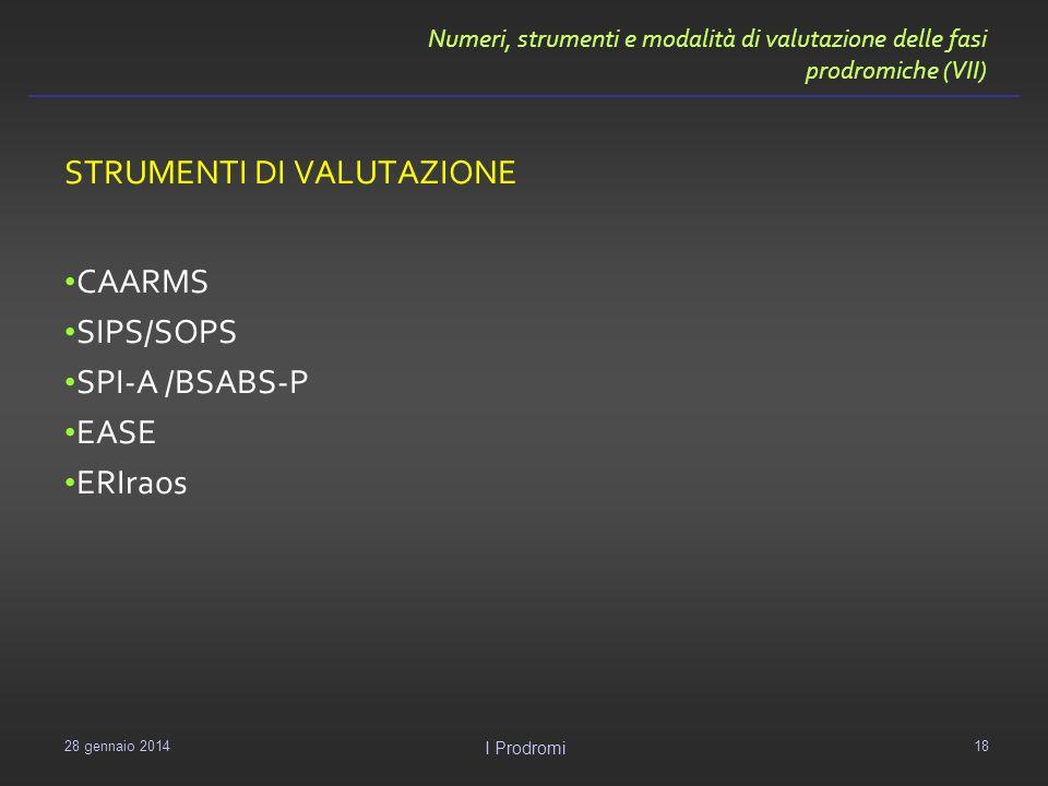 Numeri, strumenti e modalità di valutazione delle fasi prodromiche (VII) STRUMENTI DI VALUTAZIONE CAARMS SIPS/SOPS SPI-A /BSABS-P EASE ERIraos 29 genn