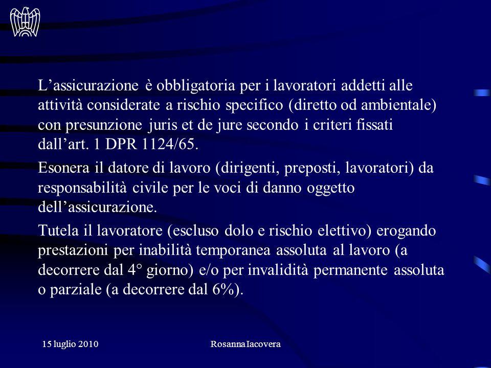 15 luglio 2010Rosanna Iacovera Lassicurazione è obbligatoria per i lavoratori addetti alle attività considerate a rischio specifico (diretto od ambientale) con presunzione juris et de jure secondo i criteri fissati dallart.