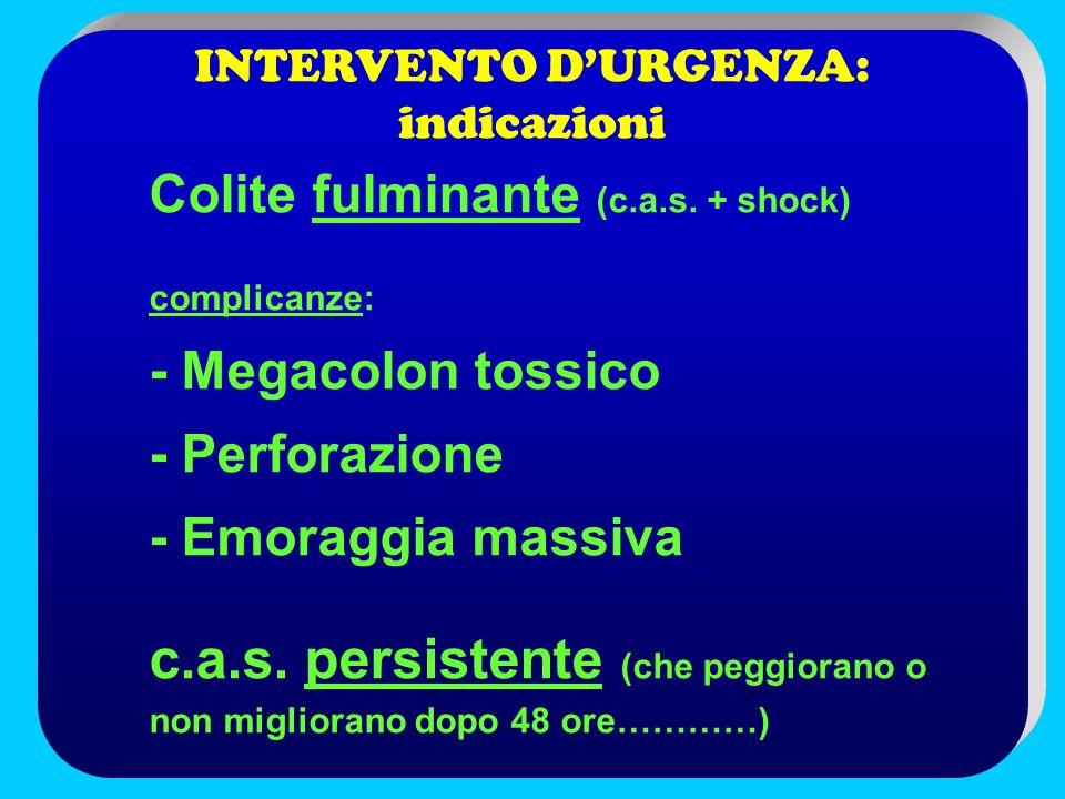 INTERVENTO DURGENZA: indicazioni Colite fulminante (c.a.s. + shock) complicanze: - Megacolon tossico - Perforazione - Emoraggia massiva c.a.s. persist