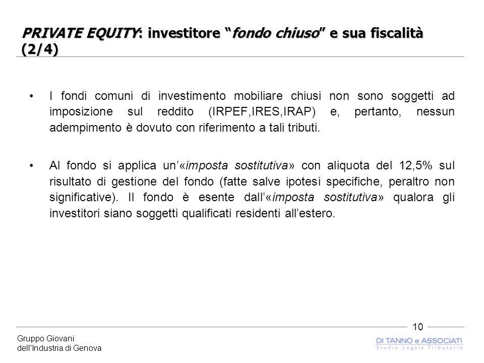 Gruppo Giovani dell Industria di Genova 10 PRIVATE EQUITY: investitore fondo chiuso e sua fiscalità (2/4) I fondi comuni di investimento mobiliare chiusi non sono soggetti ad imposizione sul reddito (IRPEF,IRES,IRAP) e, pertanto, nessun adempimento è dovuto con riferimento a tali tributi.