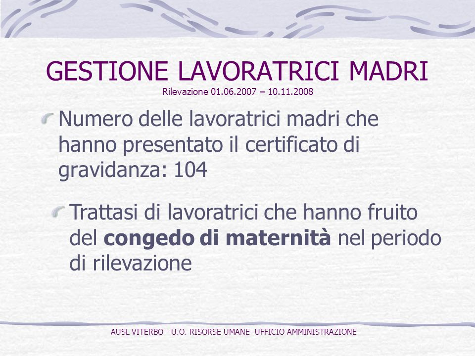 GESTIONE LAVORATRICI MADRI Rilevazione 01.06.2007 – 10.11.2008 Numero delle lavoratrici madri che hanno presentato il certificato di gravidanza: 104 Trattasi di lavoratrici che hanno fruito del congedo di maternità nel periodo di rilevazione AUSL VITERBO - U.O.