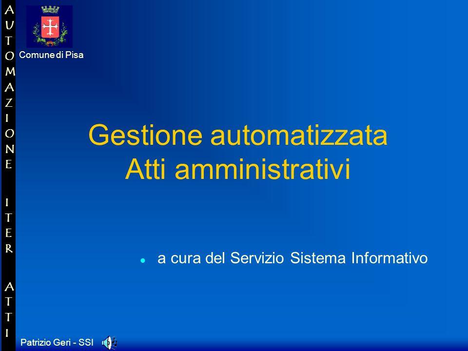 Patrizio Geri - SSI Comune di Pisa AUTOMAZIONE ITER ATTIAUTOMAZIONE ITER ATTI Gestione automatizzata Atti amministrativi a cura del Servizio Sistema Informativo