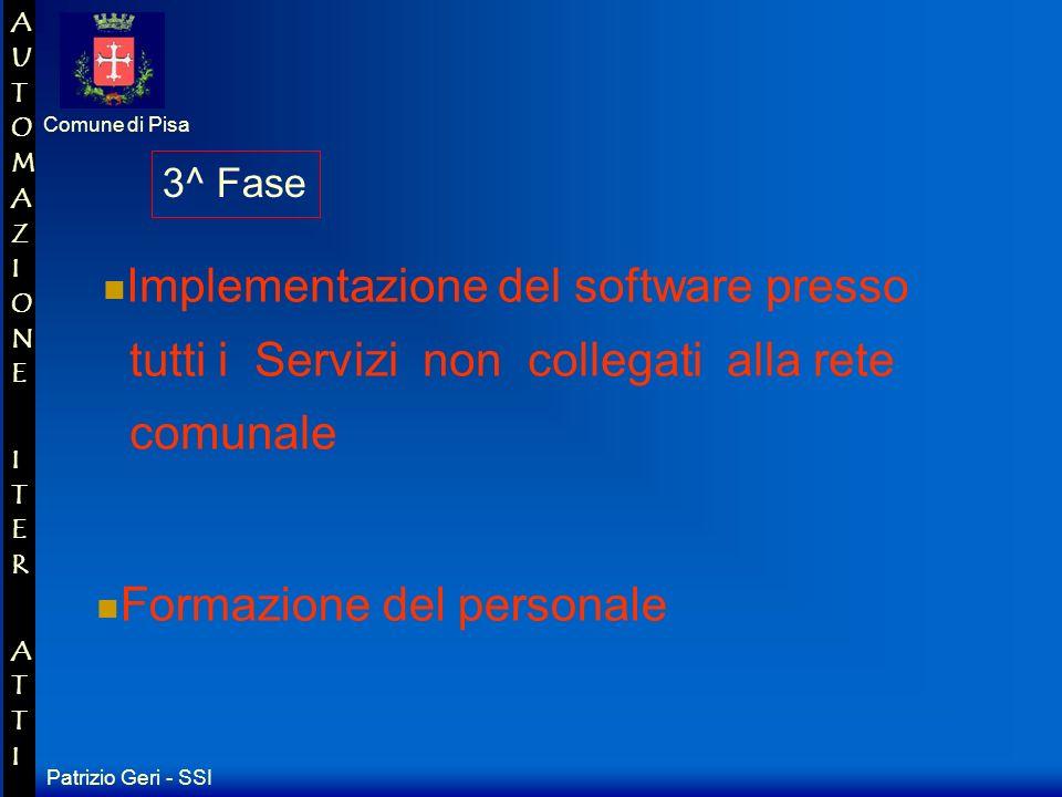 Patrizio Geri - SSI Comune di Pisa AUTOMAZIONE ITER ATTIAUTOMAZIONE ITER ATTI 2^ Fase Implementazione del software presso tutti i Servizi collegati alla rete comunale Formazione del personale preposto allutilizzo del software