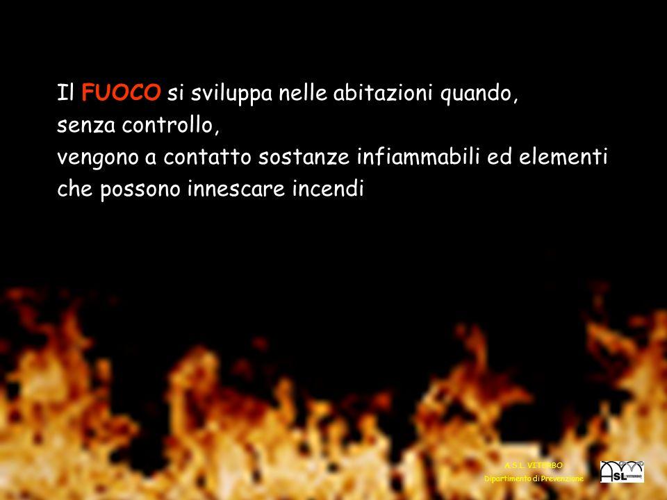 Il FUOCO si sviluppa nelle abitazioni quando, senza controllo, vengono a contatto sostanze infiammabili ed elementi che possono innescare incendi 7 A.S.L.