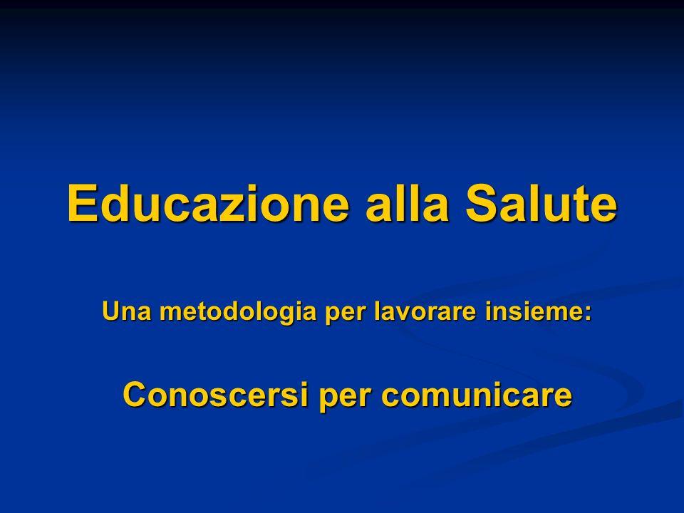 Educazione alla Salute Una metodologia per lavorare insieme: Conoscersi per comunicare