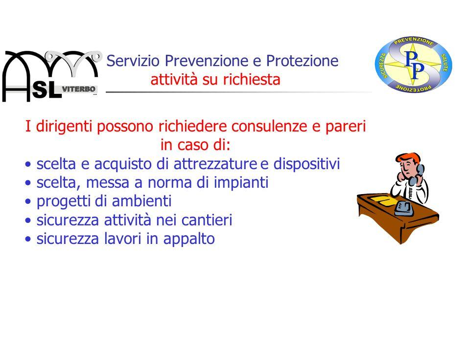 Il Servizio Prevenzione e Protezione attività su richiesta I dirigenti possono richiedere consulenze e pareri in caso di: scelta e acquisto di attrezz