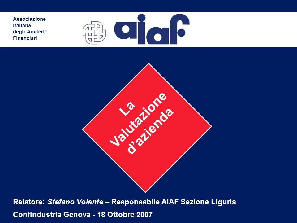 La Valutazione dazienda Associazione Italiana degli Analisti Finanziari Relatore: Stefano Volante – Responsabile AIAF Sezione Liguria Confindustria Genova - 18 Ottobre 2007