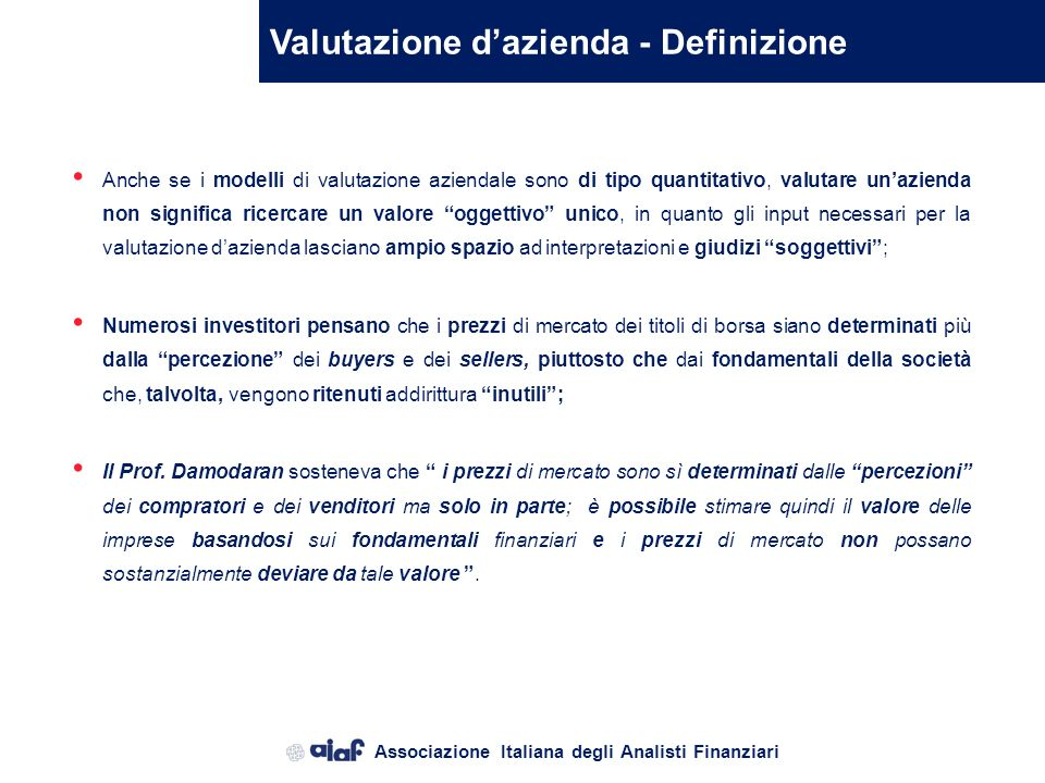 Associazione Italiana degli Analisti Finanziari Valutazione dazienda - Definizione Anche se i modelli di valutazione aziendale sono di tipo quantitativo, valutare unazienda non significa ricercare un valore oggettivo unico, in quanto gli input necessari per la valutazione dazienda lasciano ampio spazio ad interpretazioni e giudizi soggettivi; Numerosi investitori pensano che i prezzi di mercato dei titoli di borsa siano determinati più dalla percezione dei buyers e dei sellers, piuttosto che dai fondamentali della società che, talvolta, vengono ritenuti addirittura inutili; Il Prof.