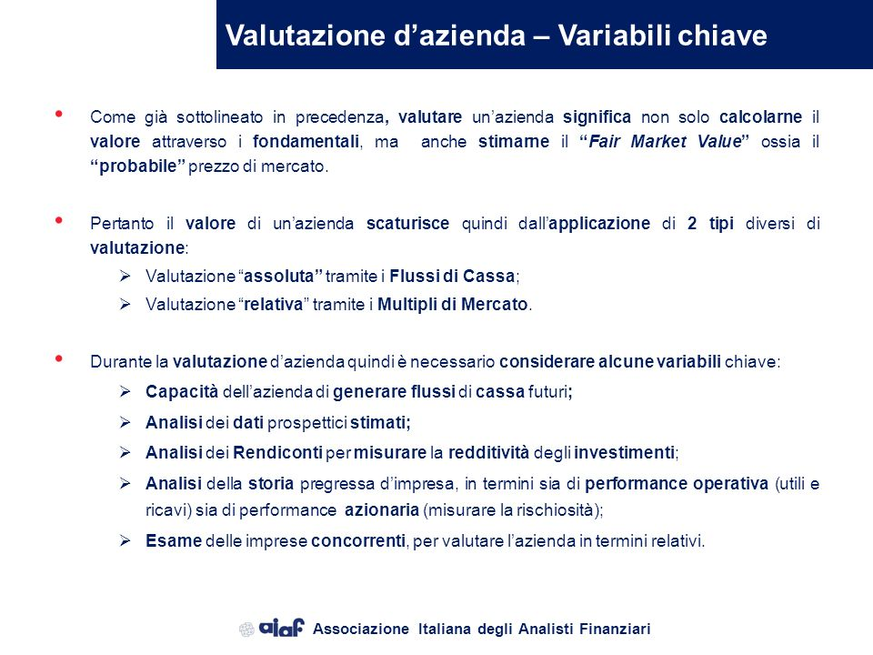 Associazione Italiana degli Analisti Finanziari Valutazione dazienda – Variabili chiave Come già sottolineato in precedenza, valutare unazienda significa non solo calcolarne il valore attraverso i fondamentali, ma anche stimarne il Fair Market Value ossia il probabile prezzo di mercato.