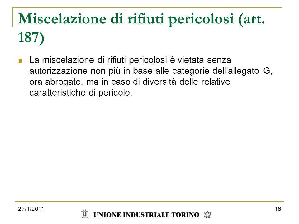 27/1/201116 Miscelazione di rifiuti pericolosi (art. 187) La miscelazione di rifiuti pericolosi è vietata senza autorizzazione non più in base alle ca