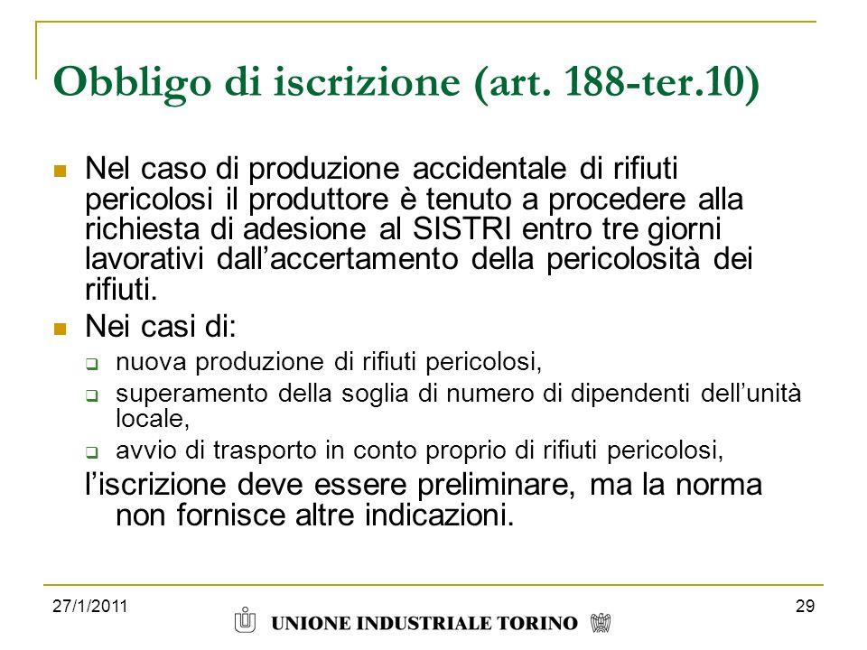 27/1/201129 Obbligo di iscrizione (art. 188-ter.10) Nel caso di produzione accidentale di rifiuti pericolosi il produttore è tenuto a procedere alla r