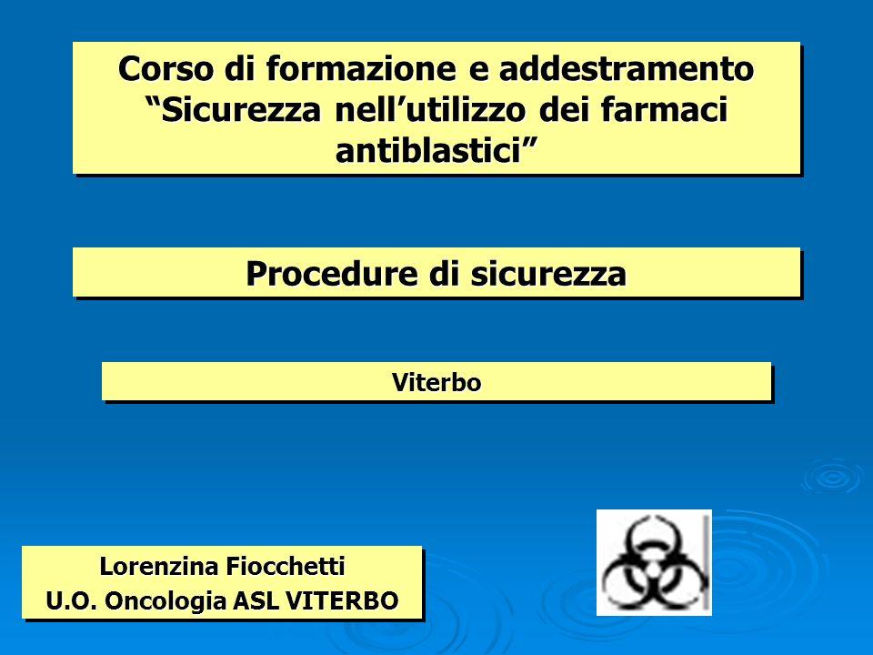 Corso di formazione e addestramento Sicurezza nellutilizzo dei farmaci antiblastici ViterboViterbo Lorenzina Fiocchetti U.O. Oncologia ASL VITERBO Lor
