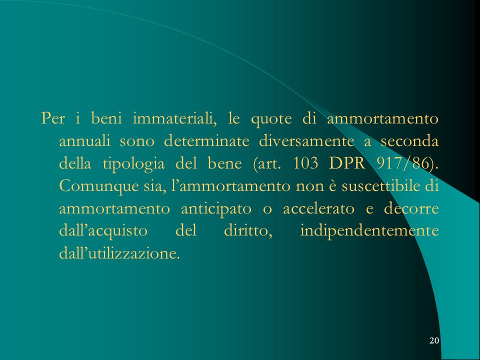 20 Per i beni immateriali, le quote di ammortamento annuali sono determinate diversamente a seconda della tipologia del bene (art. 103 DPR 917/86). Co