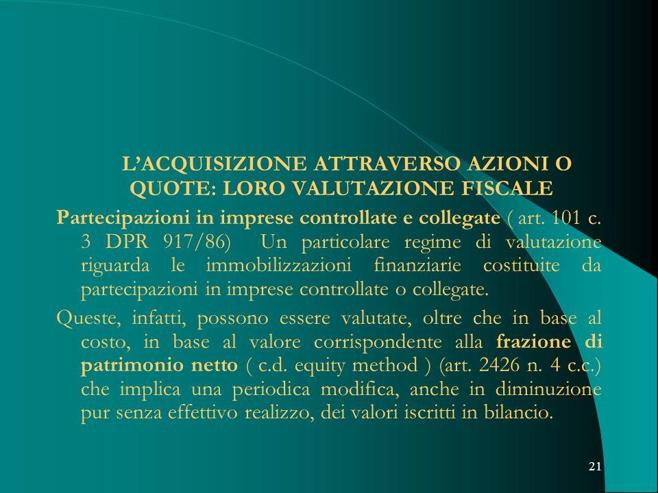 21 LACQUISIZIONE ATTRAVERSO AZIONI O QUOTE: LORO VALUTAZIONE FISCALE Partecipazioni in imprese controllate e collegate ( art. 101 c. 3 DPR 917/86) Un