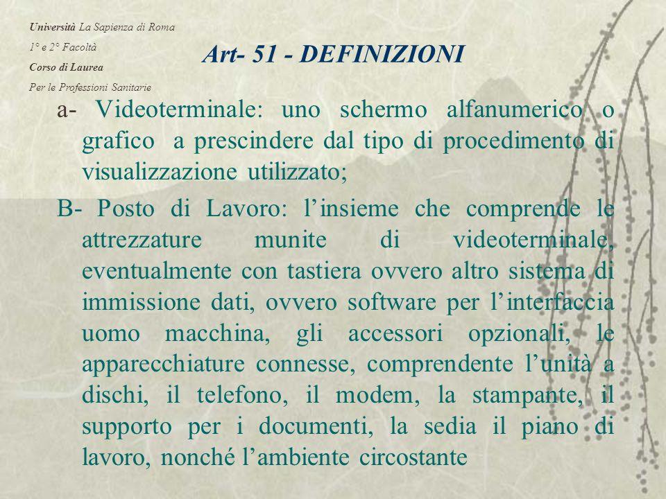 Art- 51 - DEFINIZIONI a- Videoterminale: uno schermo alfanumerico o grafico a prescindere dal tipo di procedimento di visualizzazione utilizzato; B- Posto di Lavoro: linsieme che comprende le attrezzature munite di videoterminale, eventualmente con tastiera ovvero altro sistema di immissione dati, ovvero software per linterfaccia uomo macchina, gli accessori opzionali, le apparecchiature connesse, comprendente lunità a dischi, il telefono, il modem, la stampante, il supporto per i documenti, la sedia il piano di lavoro, nonché lambiente circostante Università La Sapienza di Roma 1° e 2° Facoltà Corso di Laurea Per le Professioni Sanitarie