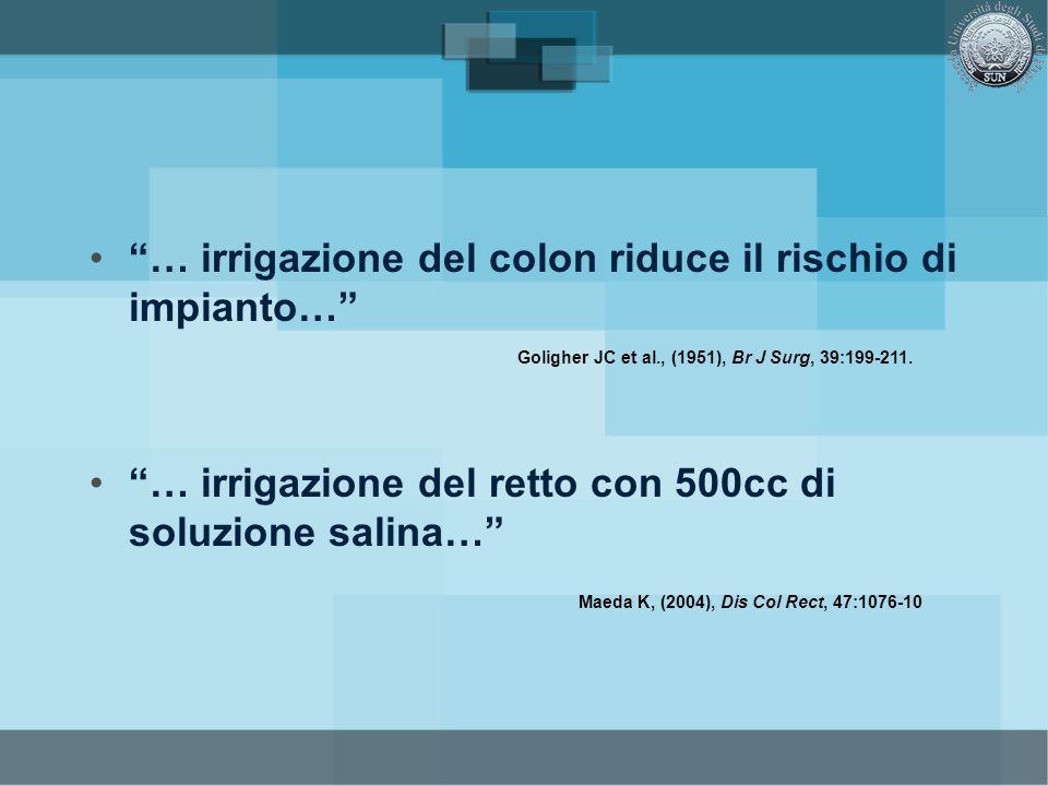… irrigazione del colon riduce il rischio di impianto… … irrigazione del retto con 500cc di soluzione salina… Goligher JC et al., (1951), Br J Surg, 3