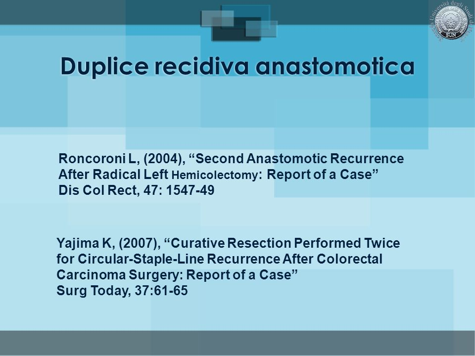 Duplice recidiva anastomotica Roncoroni L, (2004), Second Anastomotic Recurrence After Radical Left Hemicolectomy : Report of a Case Dis Col Rect, 47: 1547-49 Yajima K, (2007), Curative Resection Performed Twice for Circular-Staple-Line Recurrence After Colorectal Carcinoma Surgery: Report of a Case Surg Today, 37:61-65