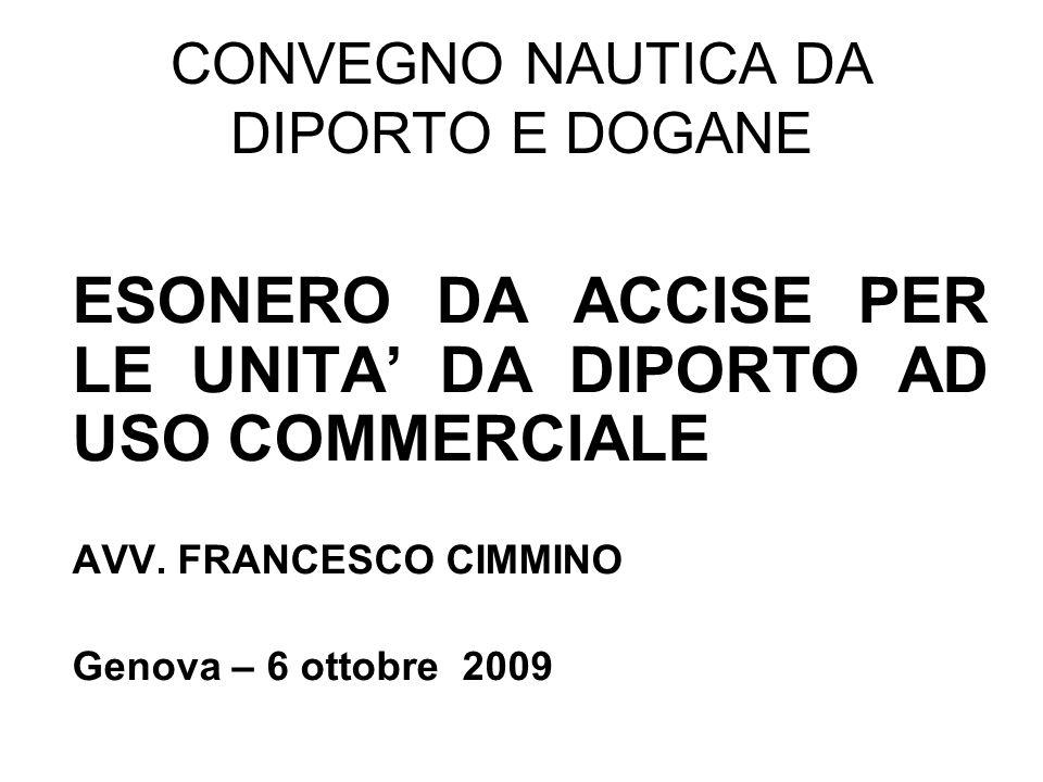 CONVEGNO NAUTICA DA DIPORTO E DOGANE ESONERO DA ACCISE PER LE UNITA DA DIPORTO AD USO COMMERCIALE AVV. FRANCESCO CIMMINO Genova – 6 ottobre 2009