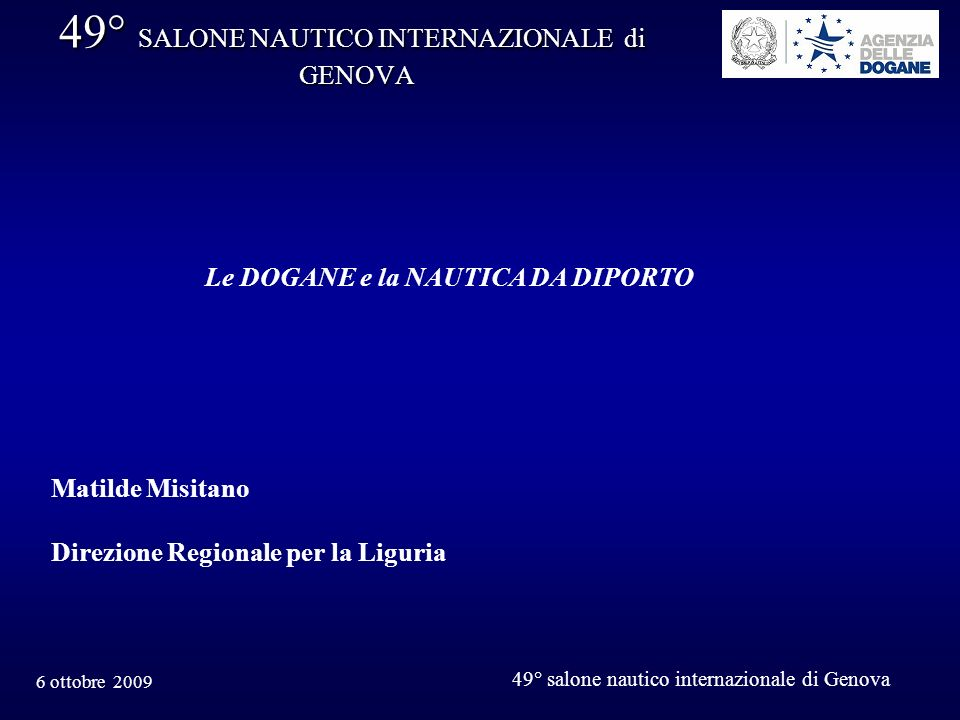 6 ottobre 2009 49° salone nautico internazionale di Genova 49° SALONE NAUTICO INTERNAZIONALE di GENOVA Le DOGANE e la NAUTICA DA DIPORTO Matilde Misit