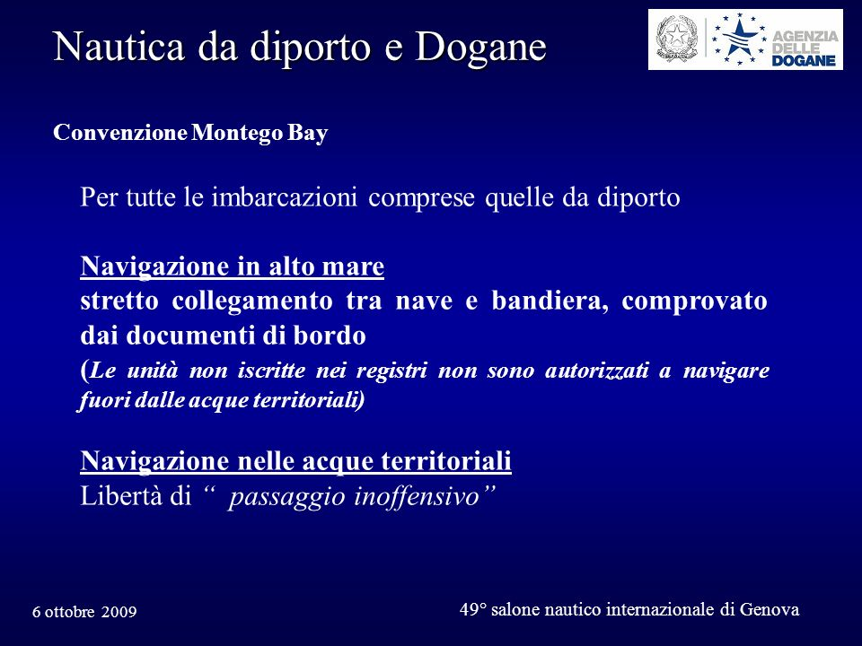 6 ottobre 2009 49° salone nautico internazionale di Genova Nautica da diporto e Dogane NORMATIVA ATTUALE (Reg.CE 2454/93 DAC) 18 mesi nel territorio della Comunità (art.562 lett.e) Le autorità doganali possono tuttavia prorogare tale periodo per la durata durante la quale le merci non vengono utilizzate, secondo le condizioni da loro stabilite (art.553 c.2) Cfr.nota Ag.Dogane prot.n.4499 14 gennaio 2002