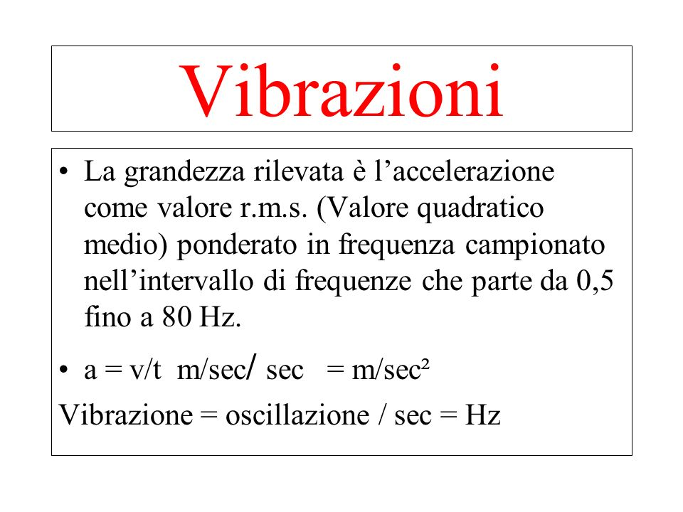 Effetti riconducibili allesposizione a vibrazione al corpo intero e frequenze caratteristiche: Alterazioni della colonna vertebrale 3-10 Hz Disturbi dellapparato digerente 4-8 Hz Disturbi apparato riproduttivo (donna) 40-55 Hz Disturbi circolatori - Effetti cocleo-vestibolari 4-8 Hz Mal di moto < 0.5 Hz Vibrazioni