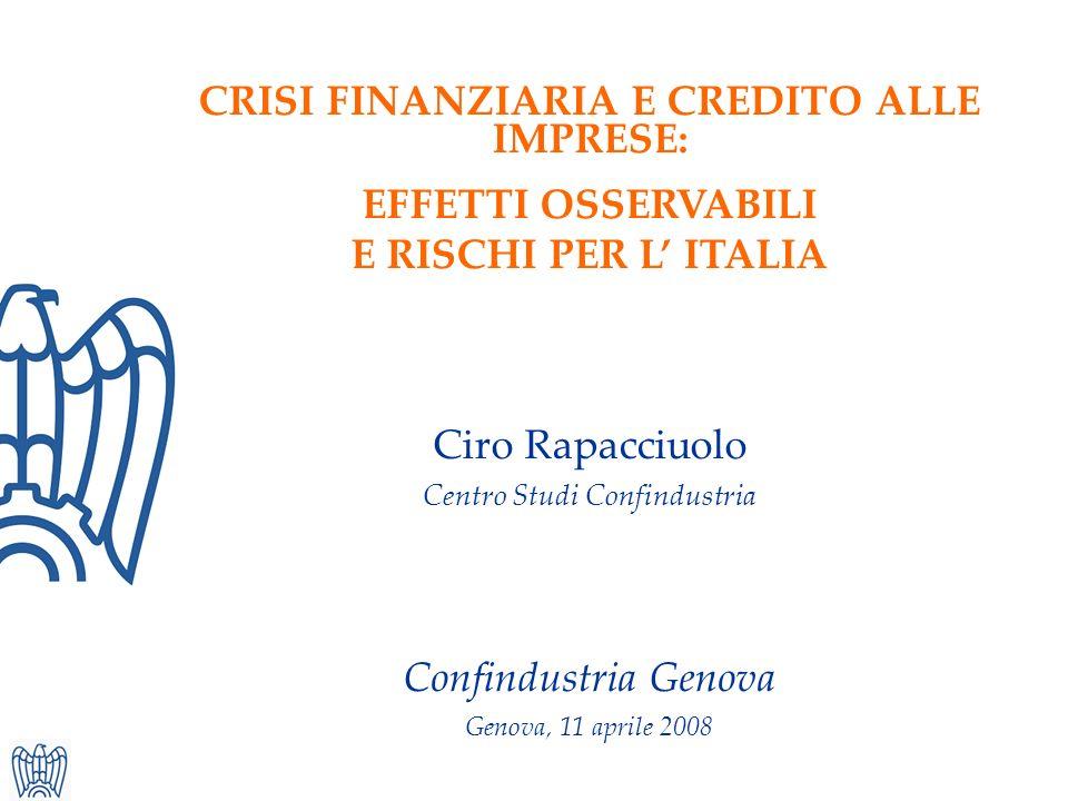 CRISI FINANZIARIA E CREDITO ALLE IMPRESE: EFFETTI OSSERVABILI E RISCHI PER L ITALIA Ciro Rapacciuolo Centro Studi Confindustria Confindustria Genova Genova, 11 aprile 2008