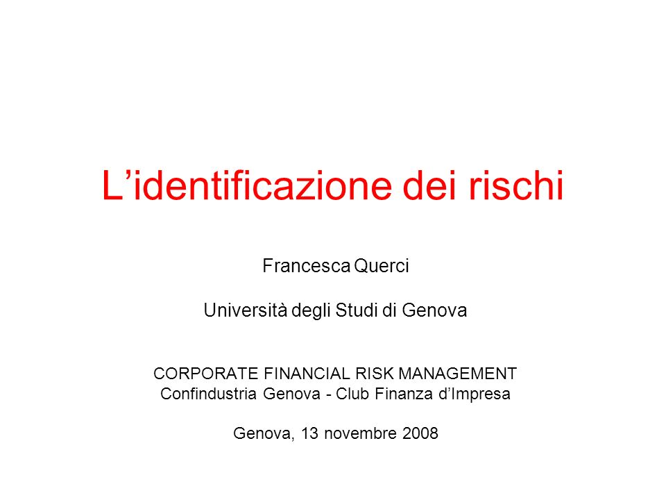 Lidentificazione dei rischi Francesca Querci Università degli Studi di Genova CORPORATE FINANCIAL RISK MANAGEMENT Confindustria Genova - Club Finanza dImpresa Genova, 13 novembre 2008