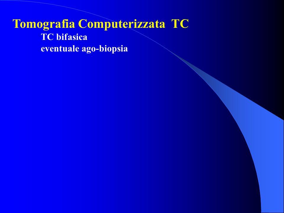 Tomografia Computerizzata TC TC bifasica eventuale ago-biopsia