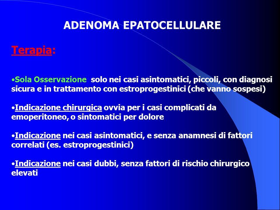 ADENOMA EPATOCELLULARE Terapia: Sola Osservazione: solo nei casi asintomatici, piccoli, con diagnosi sicura e in trattamento con estroprogestinici (ch