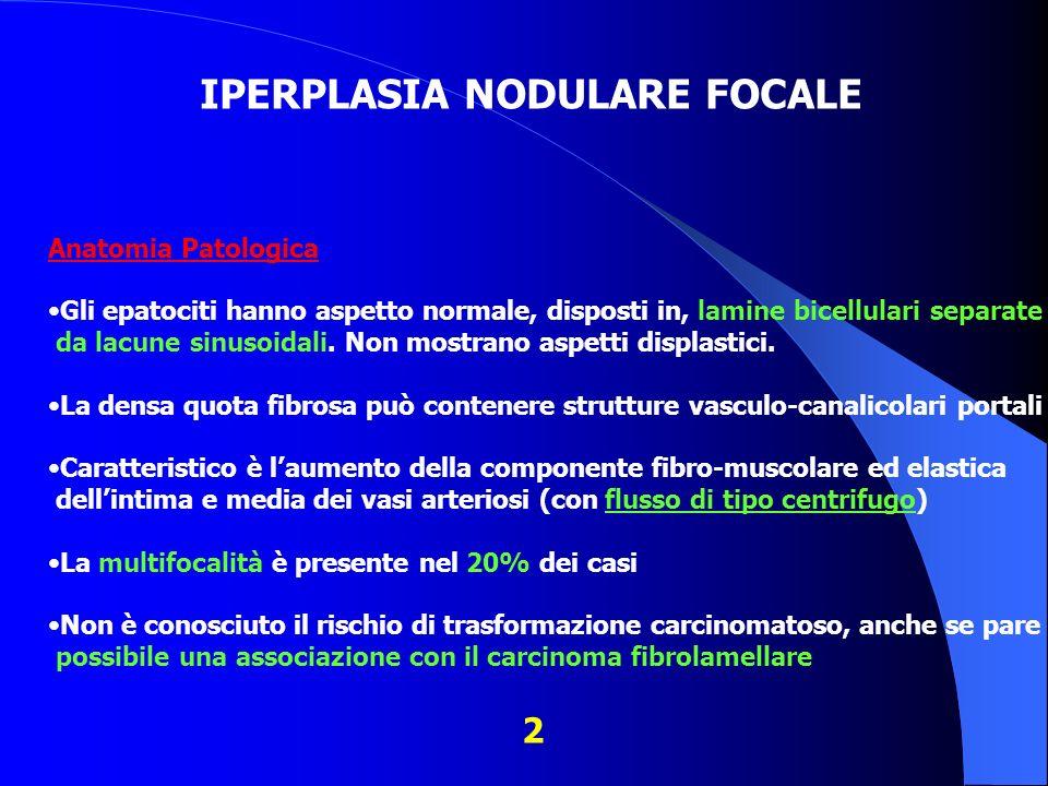 IPERPLASIA NODULARE FOCALE Anatomia Patologica: Gli epatociti hanno aspetto normale, disposti in, lamine bicellulari separate da lacune sinusoidali. N