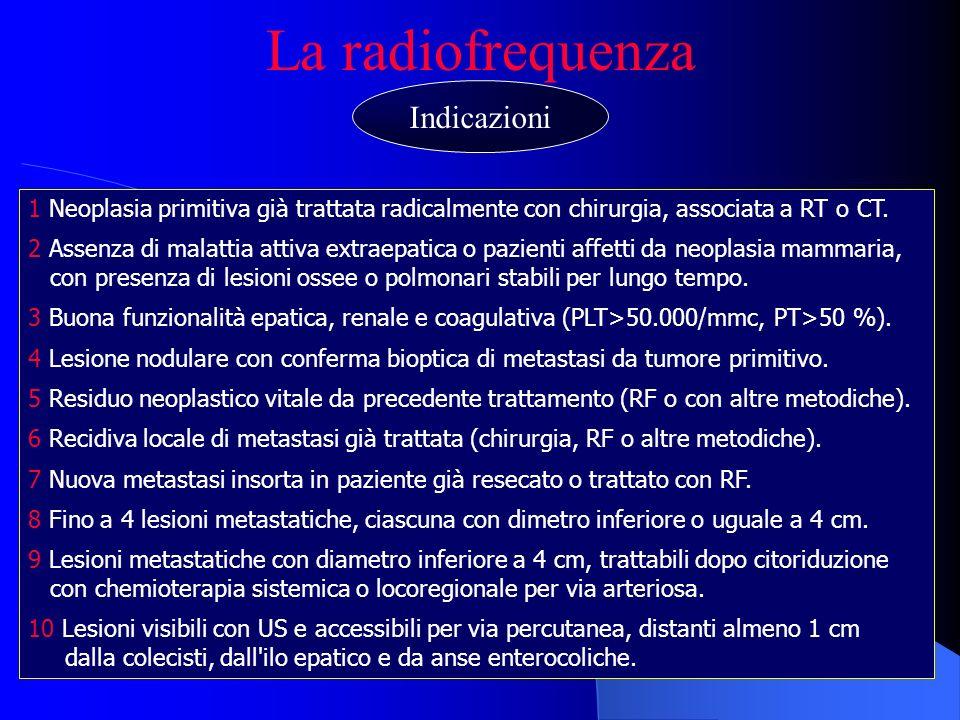 La radiofrequenza 1 Neoplasia primitiva già trattata radicalmente con chirurgia, associata a RT o CT. 2 Assenza di malattia attiva extraepatica o pazi