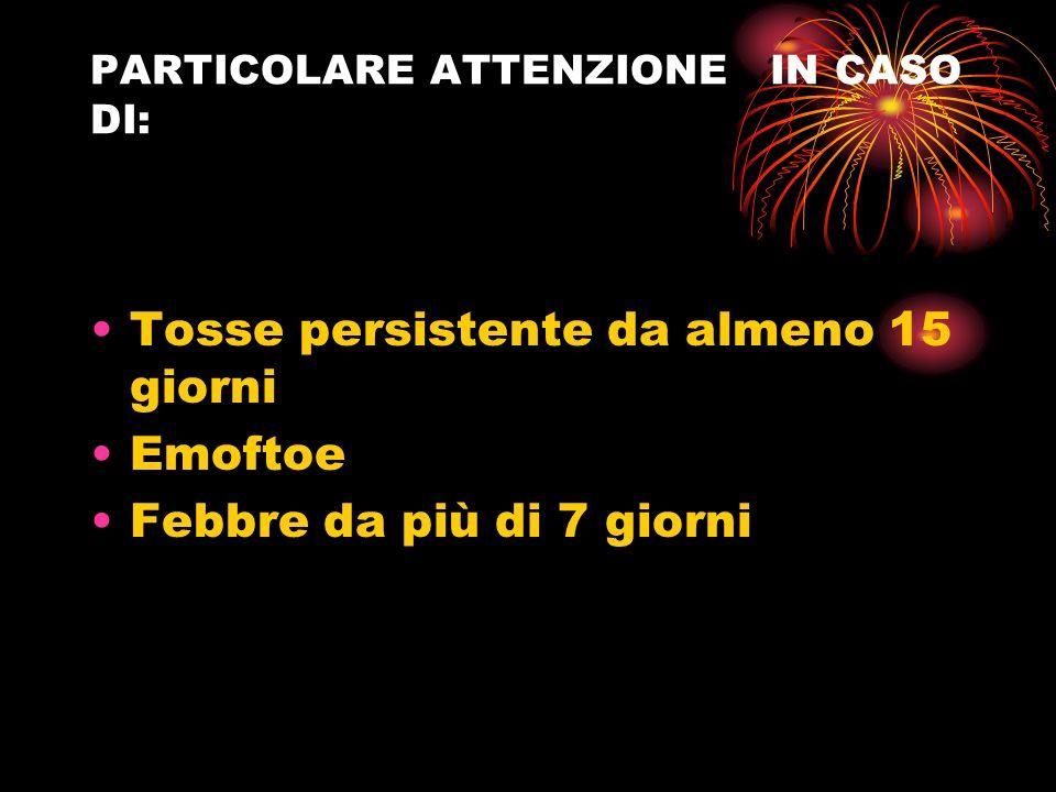 PARTICOLARE ATTENZIONE IN CASO DI: Tosse persistente da almeno 15 giorni Emoftoe Febbre da più di 7 giorni