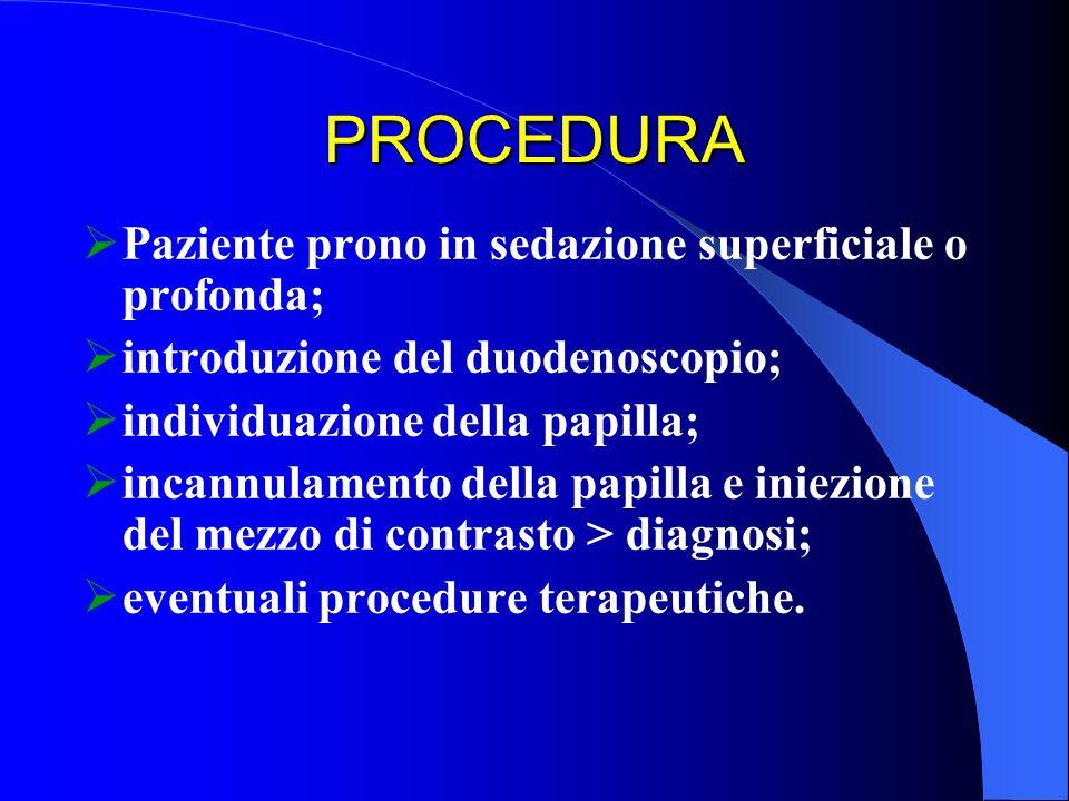 PROCEDURA Paziente prono in sedazione superficiale o profonda; introduzione del duodenoscopio; individuazione della papilla; incannulamento della papi