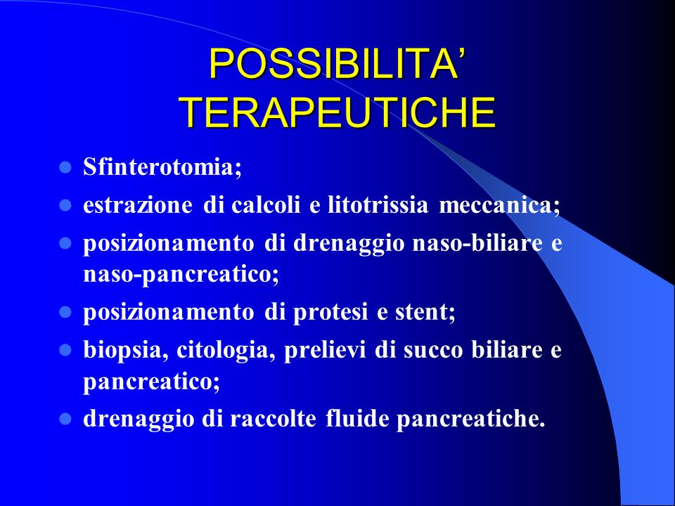 POSSIBILITA TERAPEUTICHE Sfinterotomia; estrazione di calcoli e litotrissia meccanica; posizionamento di drenaggio naso-biliare e naso-pancreatico; po