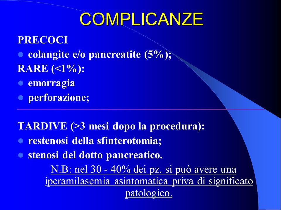 COMPLICANZE PRECOCI colangite e/o pancreatite (5%); RARE (<1%): emorragia perforazione; TARDIVE (>3 mesi dopo la procedura): restenosi della sfinterot