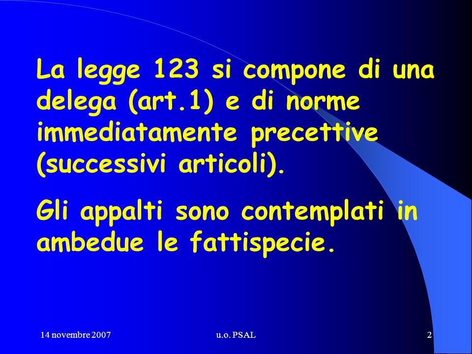 14 novembre 2007u.o. PSAL2 La legge 123 si compone di una delega (art.1) e di norme immediatamente precettive (successivi articoli). Gli appalti sono