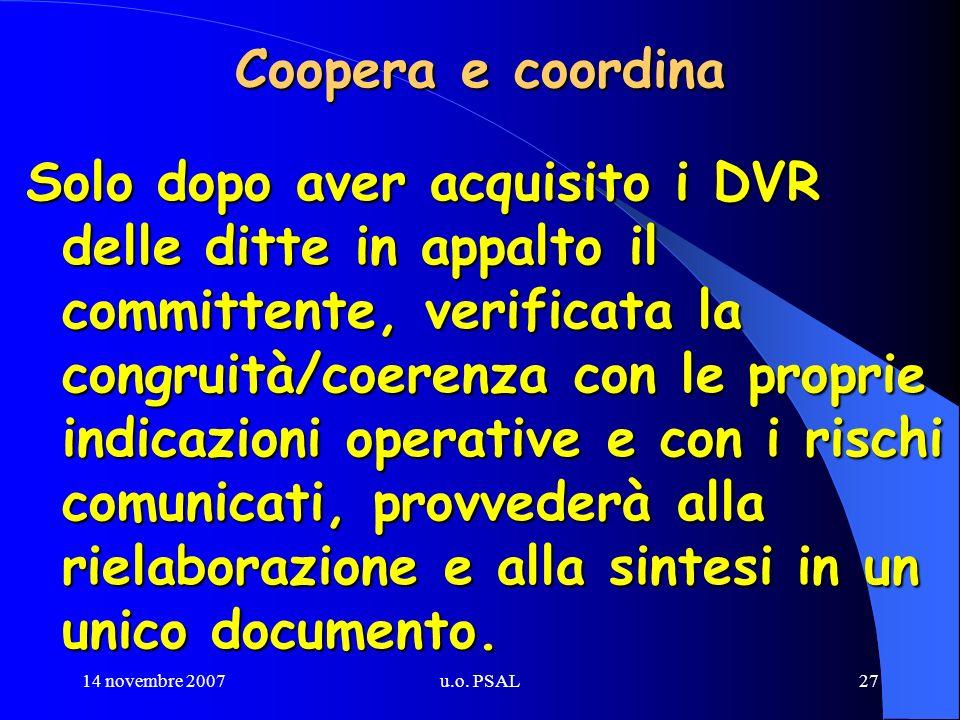 14 novembre 2007u.o. PSAL27 Coopera e coordina Solo dopo aver acquisito i DVR delle ditte in appalto il committente, verificata la congruità/coerenza