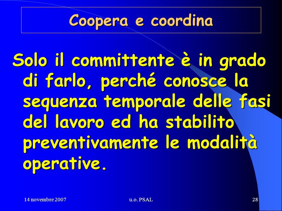 14 novembre 2007u.o. PSAL28 Coopera e coordina Solo il committente è in grado di farlo, perché conosce la sequenza temporale delle fasi del lavoro ed