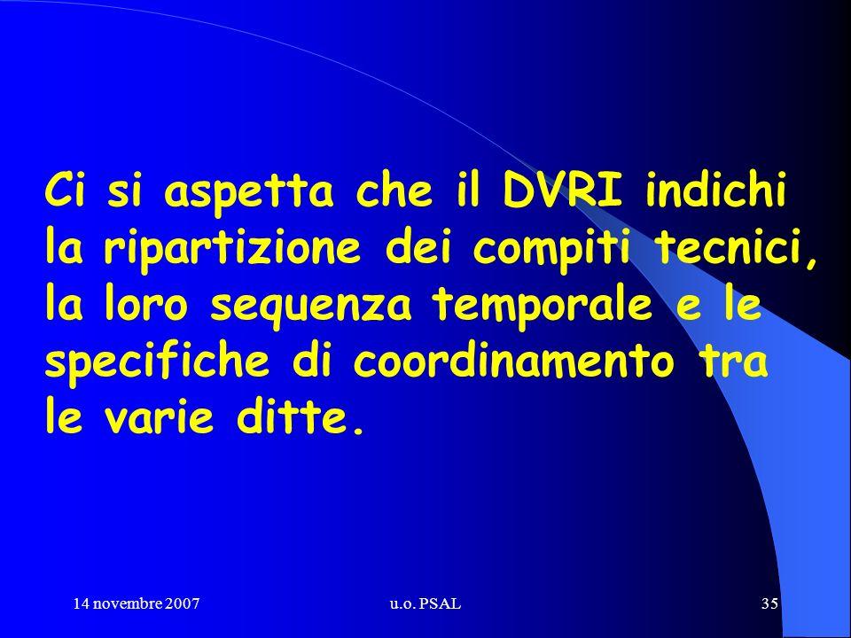 14 novembre 2007u.o. PSAL35 Ci si aspetta che il DVRI indichi la ripartizione dei compiti tecnici, la loro sequenza temporale e le specifiche di coord