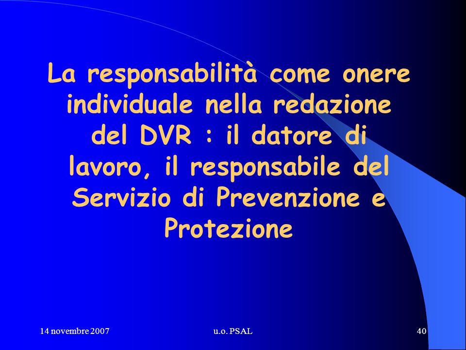 14 novembre 2007u.o. PSAL40 La responsabilità come onere individuale nella redazione del DVR : il datore di lavoro, il responsabile del Servizio di Pr