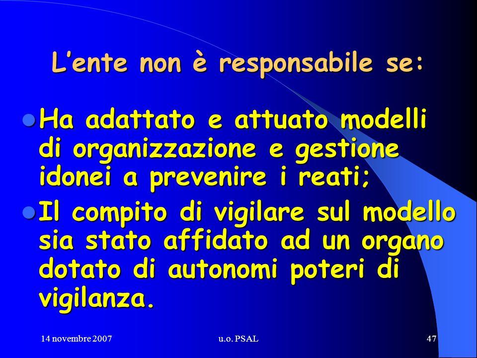 14 novembre 2007u.o. PSAL47 Lente non è responsabile se: Ha adattato e attuato modelli di organizzazione e gestione idonei a prevenire i reati; Ha ada