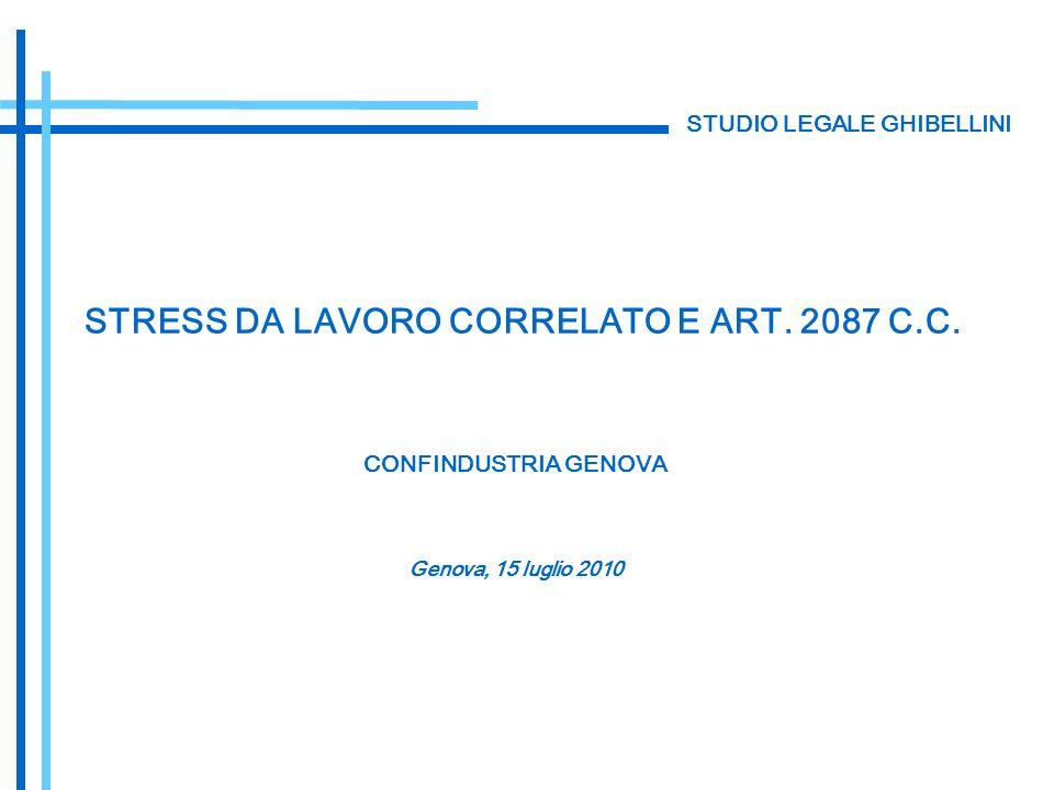 STUDIO LEGALE GHIBELLINI CONFINDUSTRIA GENOVA STRESS DA LAVORO CORRELATO E ART. 2087 C.C. Genova, 15 luglio 2010