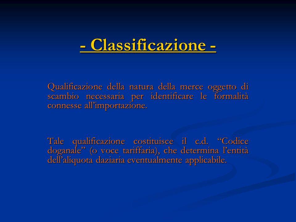 - Classificazione - Qualificazione della natura della merce oggetto di scambio necessaria per identificare le formalità connesse allimportazione.