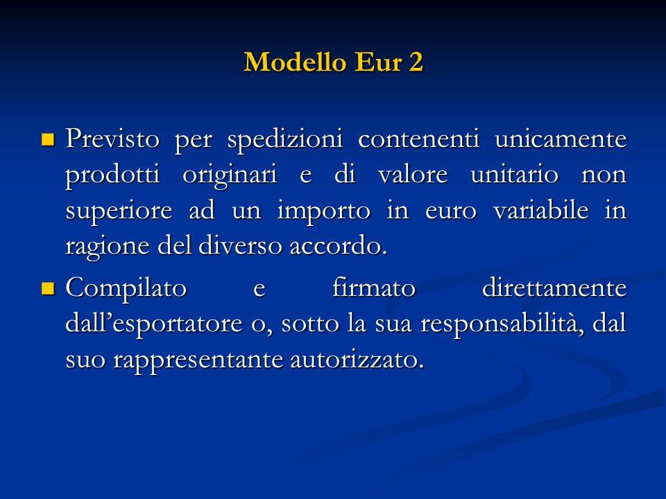 Modello Eur 2 Previsto per spedizioni contenenti unicamente prodotti originari e di valore unitario non superiore ad un importo in euro variabile in ragione del diverso accordo.